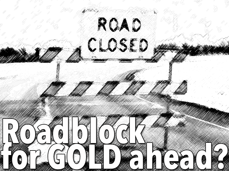 Could there be a roadblock coming for GOLD?